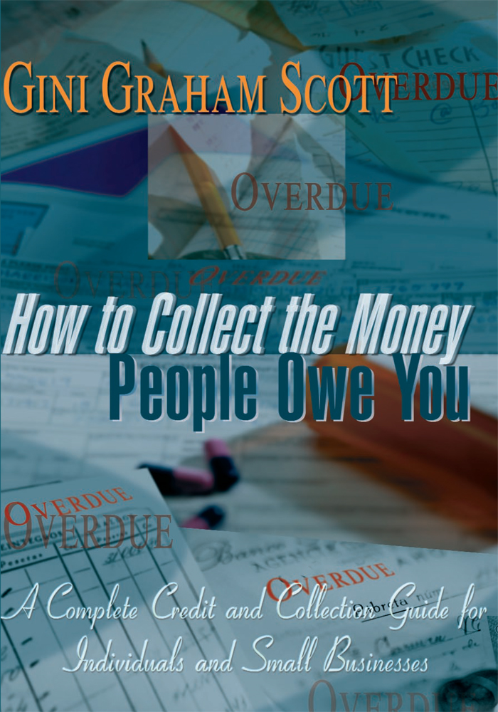 How to Collect the Money People Owe You By: Gini Graham Scott, Scott Waxman Agency Scott Waxman Agency