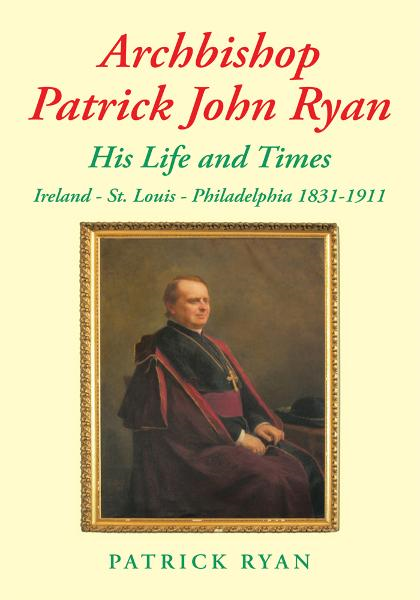 Archbishop Patrick John Ryan His Life and Times By: Patrick Ryan