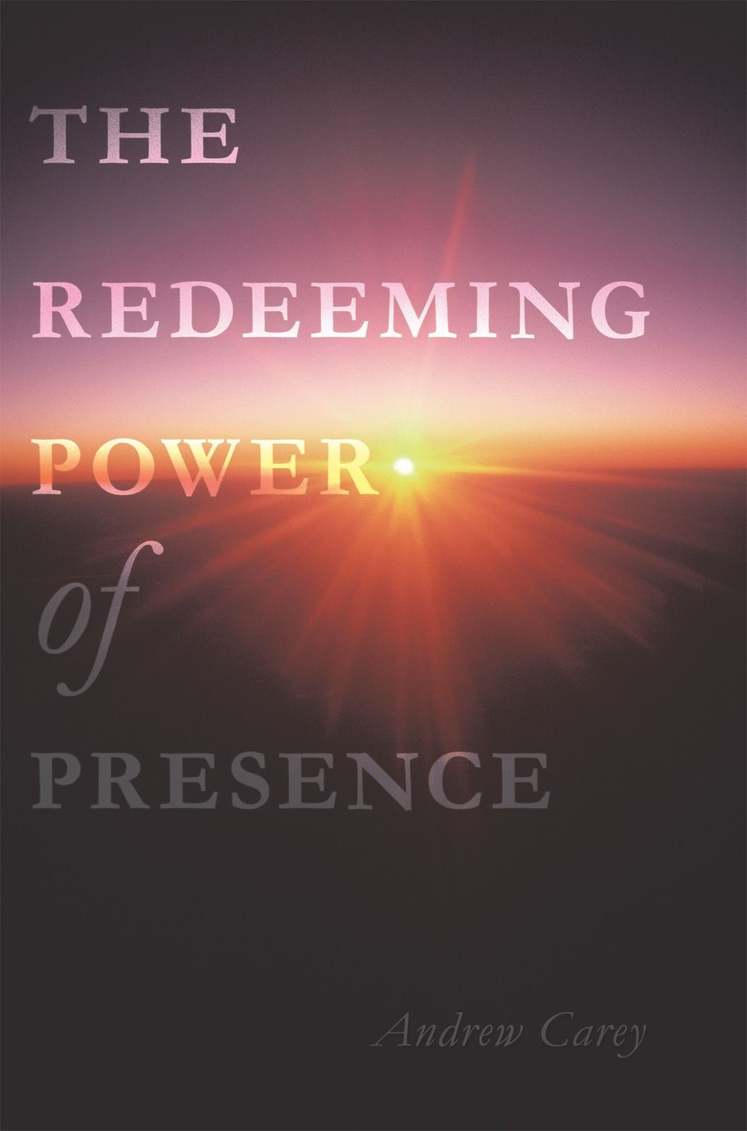 The Redeeming Power Of Presence By: Andrew Carey