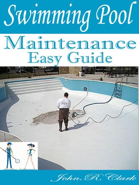 Swimming Pool Maintenance Easy Guide By: Healthy Recipes