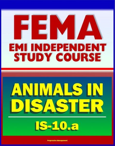 21st Century FEMA Study Course: Animals in Disasters, Awareness and Preparedness (IS-10.a) - Tornadoes, Floods, Winter Storms, Wildfires, Earthquakes, Landslides, Disaster Kits, Owner Preparedness By: Progressive Management