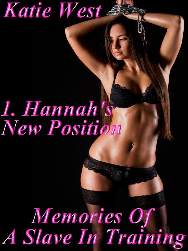 Memories Of A Slave In Training - 1 Hannah's New Position By: Katie West