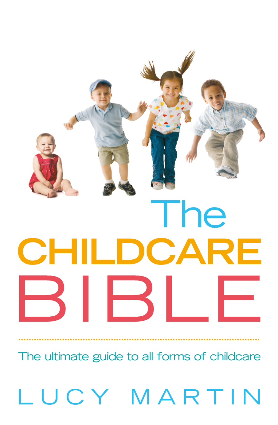 The Childcare Bible The ultimate guide to all forms of childcare: nannies,  maternity nurses,  au pairs,  nurseries,  childminders,  relatives and babysitt