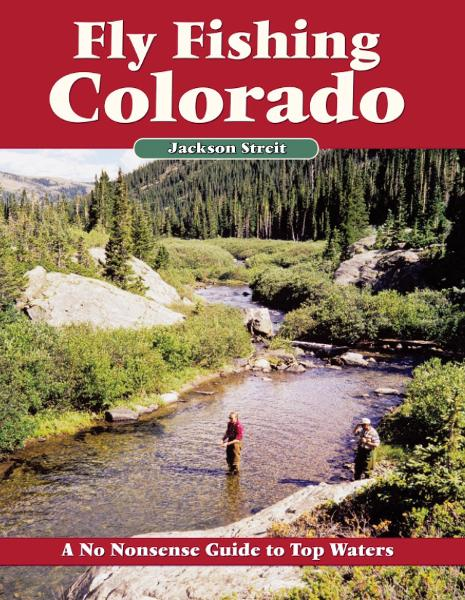Fly Fishing Colorado: A No Nonsense Guide to Top Waters By: Jackson Streit