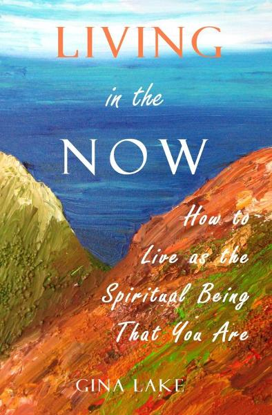 Living in the Now: How to Live as the Spiritual Being That You Are By: Gina Lake