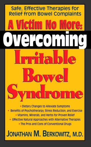 A Victim No More: Overcoming Irritable Bowel Syndrome : Safe Effective Therapies For Relief From Bowel Complaints By: Jonathan M. Berkowitz M.D.