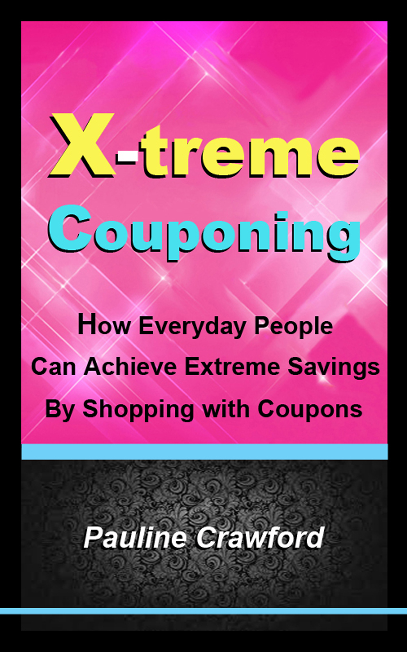 X-treme Couponing: How Everyday People Can Achieve Extreme Savings by Shopping with Coupons