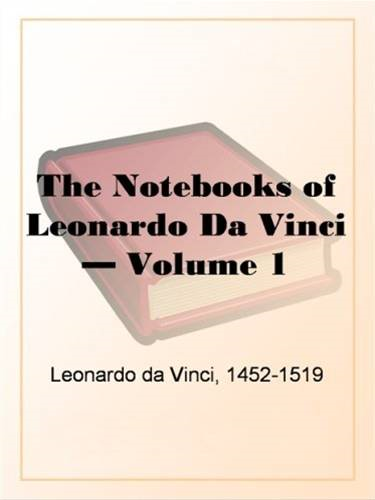 The Notebooks Of Leonardo Da Vinci, Volume 1