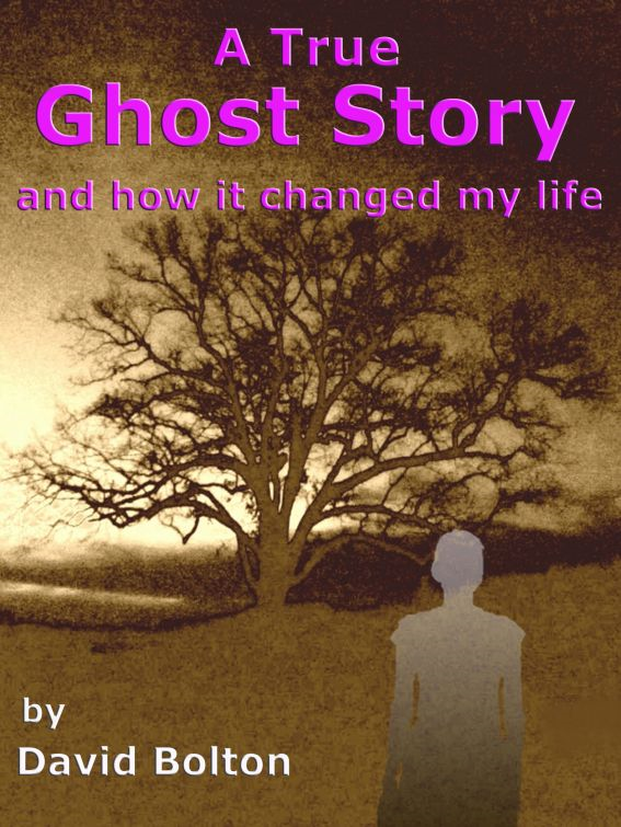 A True Ghost Story: and how it changed my life By: David Bolton