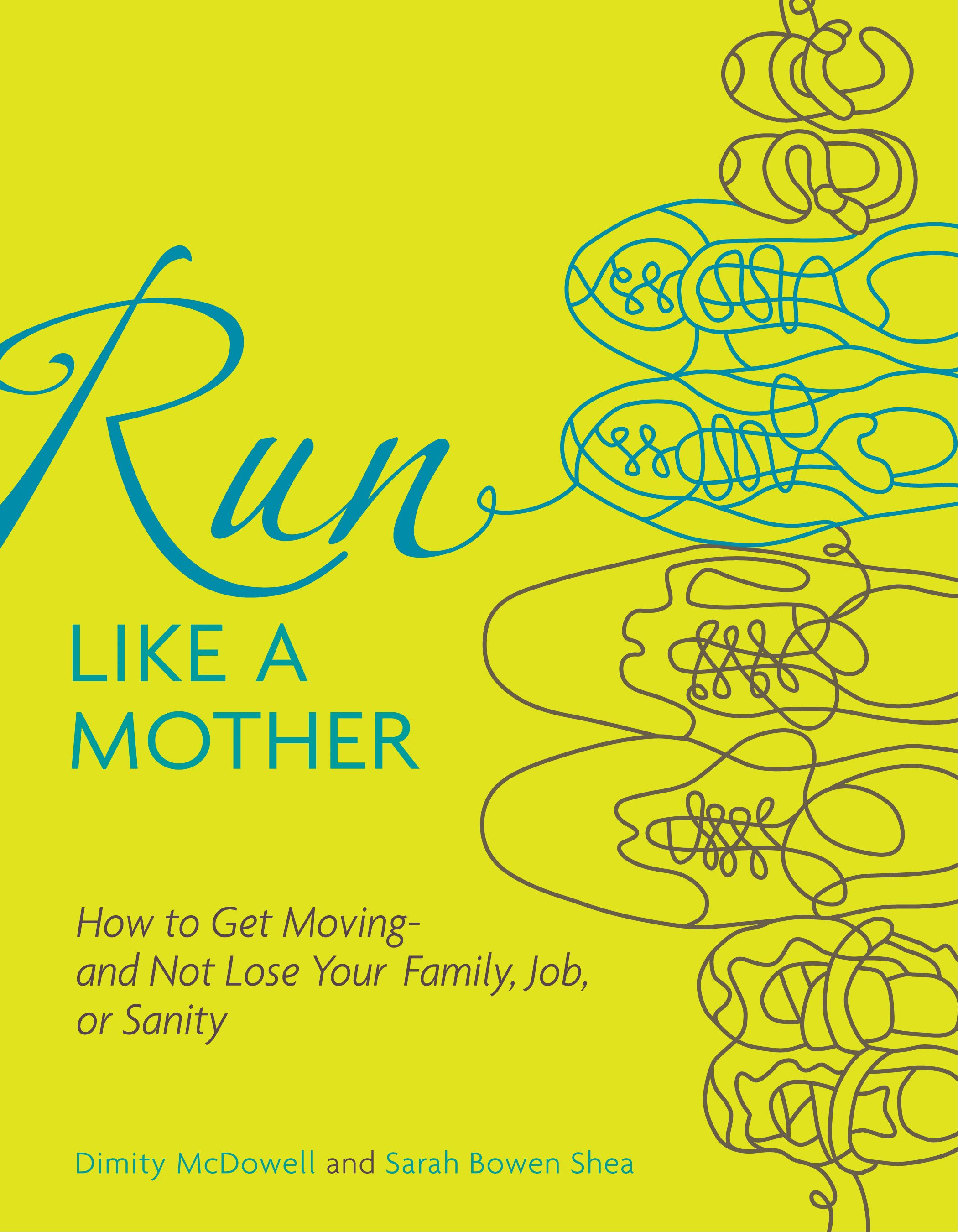 Run Like a Mother: How to Get Moving--and Not Lose Your Family, Job, or Sanity By: Dimity McDowell,Sarah Bowen Shea