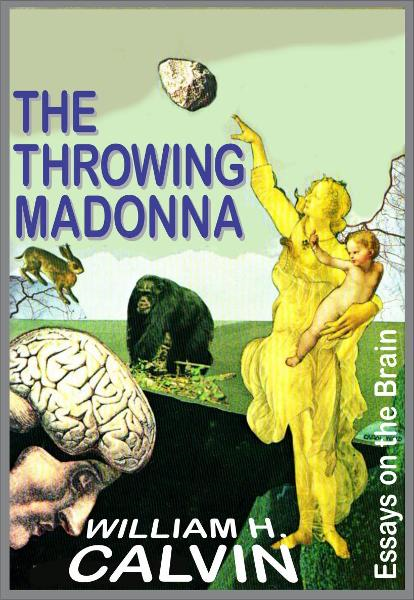 The Throwing Madonna: Essays On The Brain By: William H. Calvin
