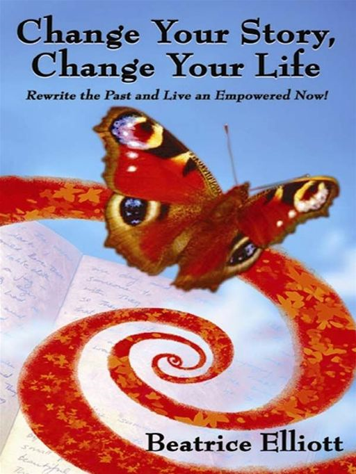 Change Your Story, Change Your Life: Rewrite The Past And Live An Empowered Now!