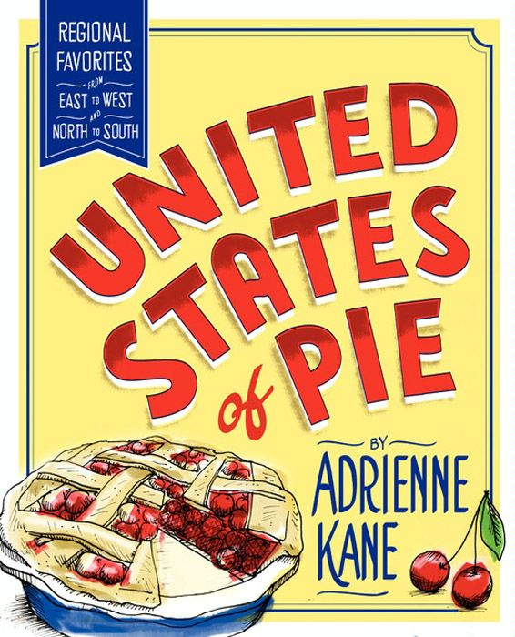 United States of Pie: Regional Favorites from East to West and North to South By: Adrienne Kane