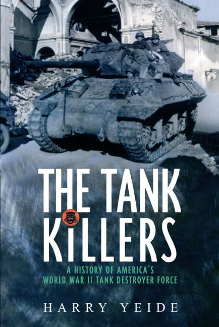 Tank Killers A History Of America's World War II Tank Destroyer Force By: Harry Yeide