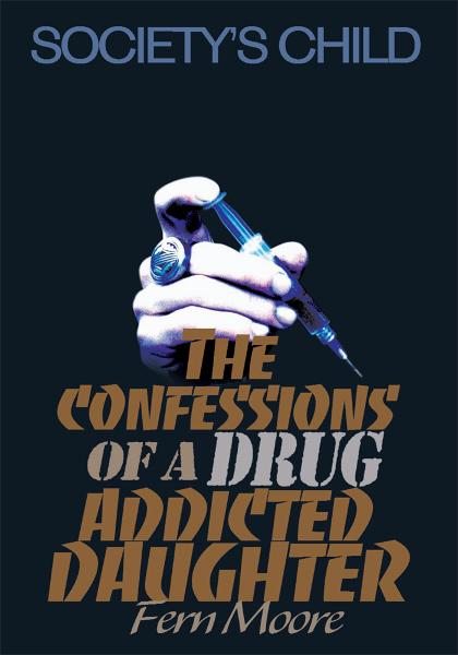 The Confessions of a Drug Addicted Daughter By: Fern Moore
