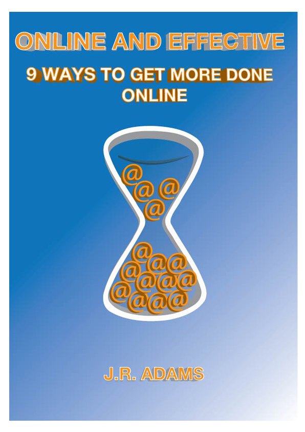Online and Effective: 9 Ways To Get More Done Online By: J.R. Adams