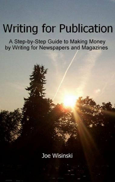 Writing for Publication: A Step-by-Step Guide to Making Money by Writing for Newspapers and Magazines By: Joe Wisinski