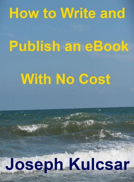 How to Write and Publish an eBook with no Cost By: Joseph Kulcsar