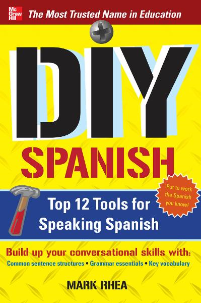 DIY Spanish : Top 12 Tools for Speaking Spanish: Top 12 Tools for Speaking Spanish By: Mark Rhea
