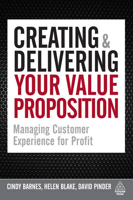 Creating and Delivering Your Value Proposition: Managing Customer Experience for Profit By: Cindy Barnes,David Pinder,Helen Blake
