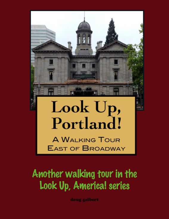 Look Up, Portland, Oregon! A Walking Tour East of Broadway By: Doug Gelbert