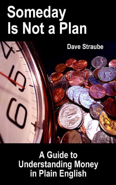 Someday Is Not a Plan: A Guide to Understanding Money in Plain English By: Dave Straube