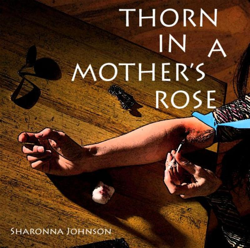 Thorn In A Mother's Rose By: Sharonna Johnson