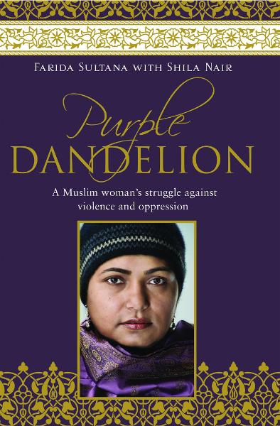 Purple Dandelion: A Muslim woman's struggle against violence and oppression By: Farida Sultana with Shila Nair