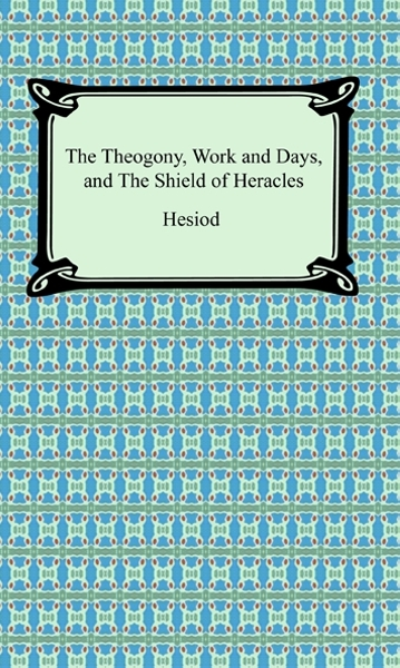 The Theogony, Works and Days, and The Shield of Heracles By: Hesiod