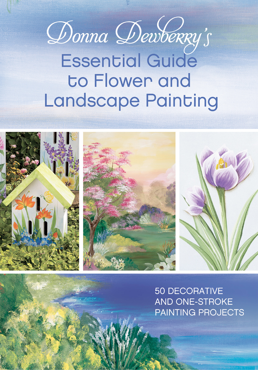 Donna Dewberry's Essential Guide to Flower and Landscape Painting 50 Decorative and One-Stroke Painting Projects