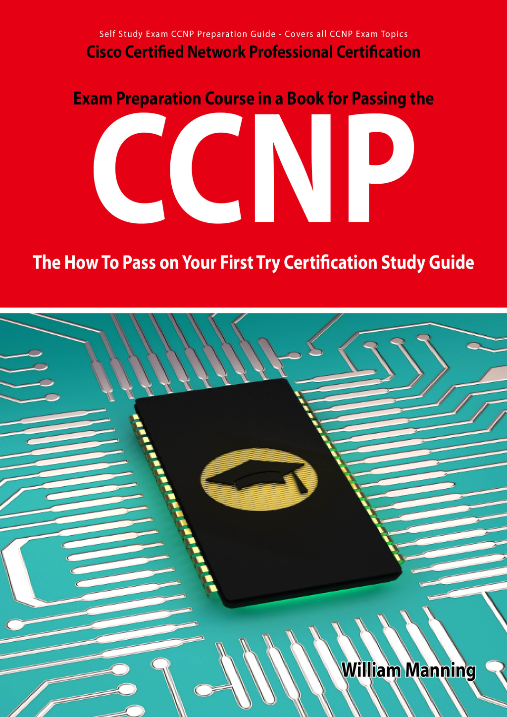 CCNP Cisco Certified Network Professional Certification Exam Preparation Course in a Book for Passing the CCNP Exam - The How To Pass on Your First Try Certification Study Guide