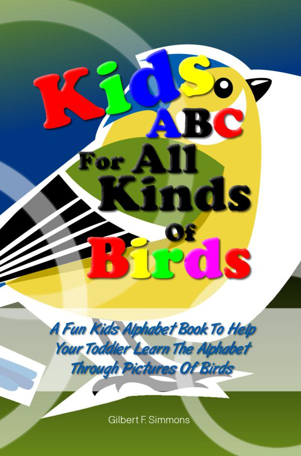 Kids ABC For All Kinds Of Birds By: Gilbert F. Simmons