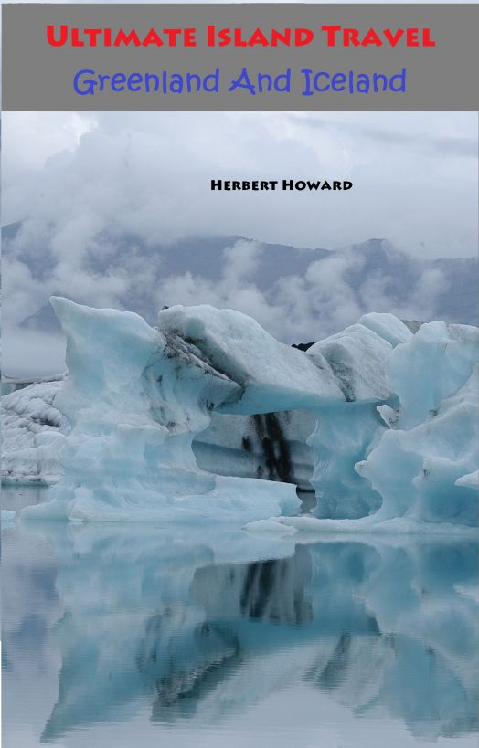 Ultimate Island Travel: Greenland And Iceland By: Herbert Howard