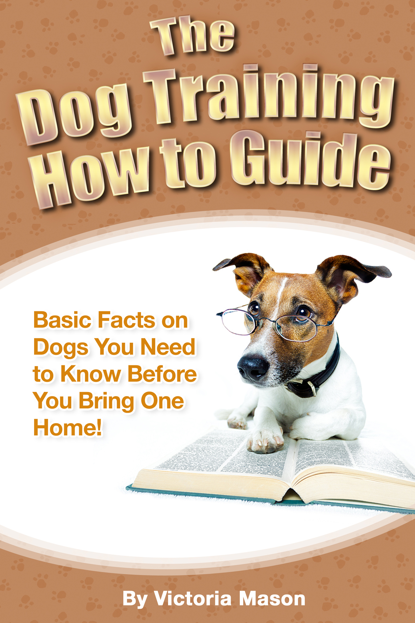 The Dog Training How to Guide: Basic Facts on Dogs You Need to Know Before You Bring One Home! By: Victoria Mason