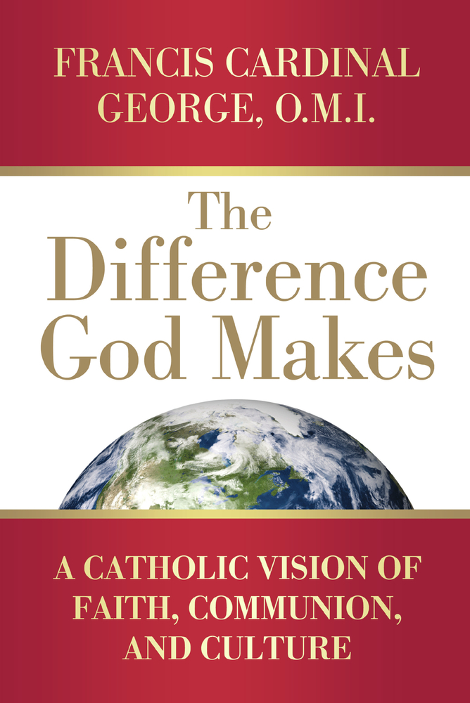 The Difference God Makes: A Catholic Vision of Faith, Communion, and Culture By: Francis Cardinal George OMI