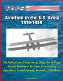 online magazine -  Aviation in the U.S. Army, 1919-1939: The Flying Circus, Planes versus Ships, the Air Corps, Airmail, Building an Air Force, Crew Training, Operations, Coastal Defense, Acrobatics, Civil Affairs