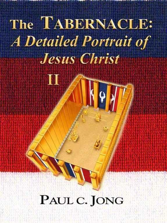 The TABERNACLE: A Detailed Portrait of Jesus Christ (II) By: Paul C. Jong