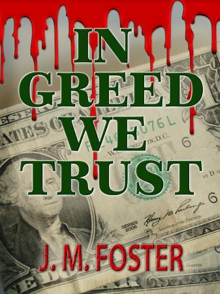 In Greed We Trust (A Novel) By: J. M. Foster