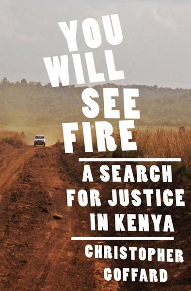 You Will See Fire: A Search for Justice in Kenya By: Christopher Goffard