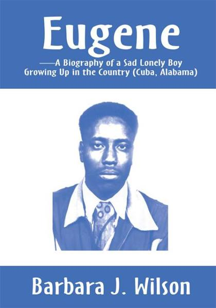 Eugene-A Biography of a Sad Lonely Boy Growing Up in the Country (Cuba, Alabama)