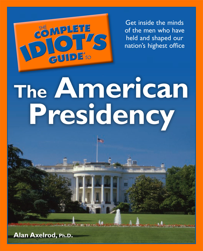 The Complete Idiot's Guide to the American Presidency By: Alan D. Axelrod, Ph.D.