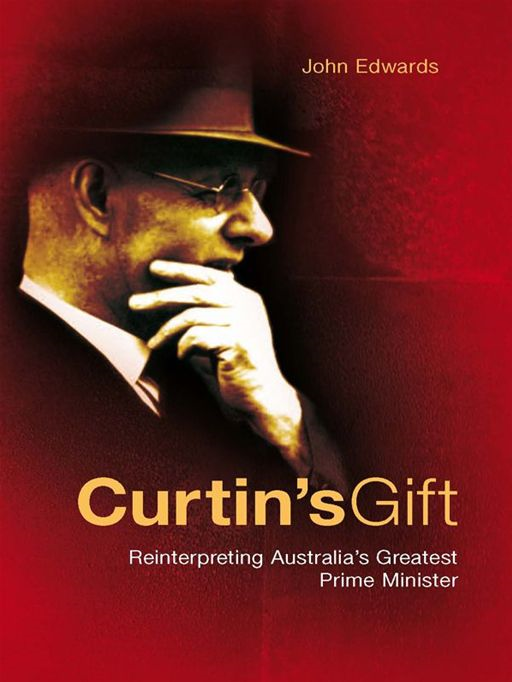 Curtin's Gift:Reinterpreting Australia's Greatest Prime Minister By: John K. Edwards