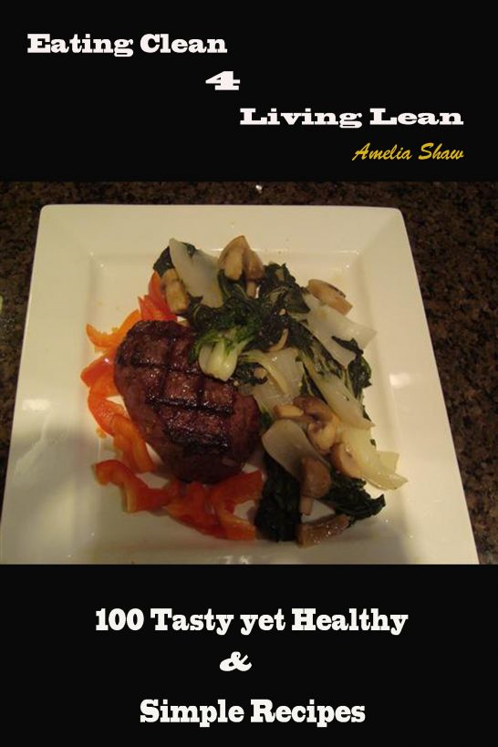 Eating Clean 4 Living Lean: 100 Tasty yet Healthy & Simple Recipes