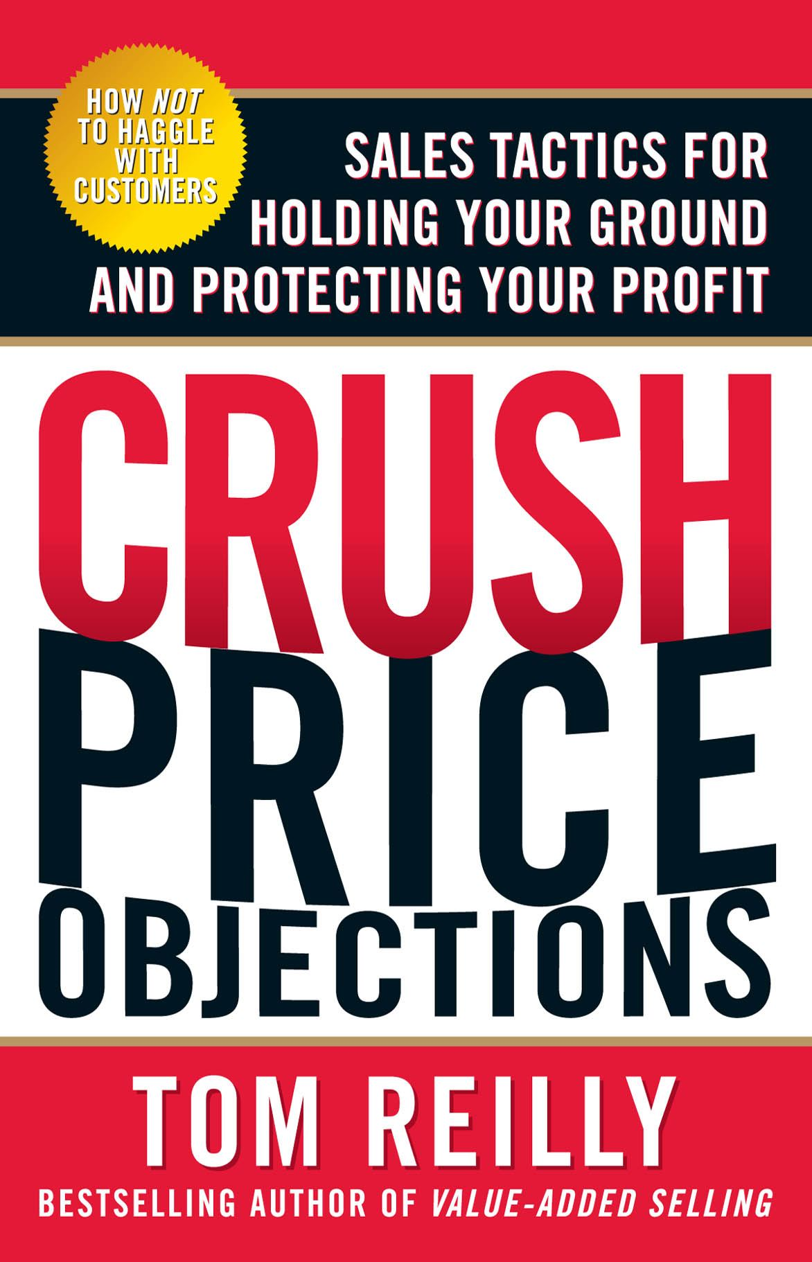 Crush Price Objections: Sales Tactics for Holding Your Ground and Protecting Your Profit By: Tom ReillyTom Reilly