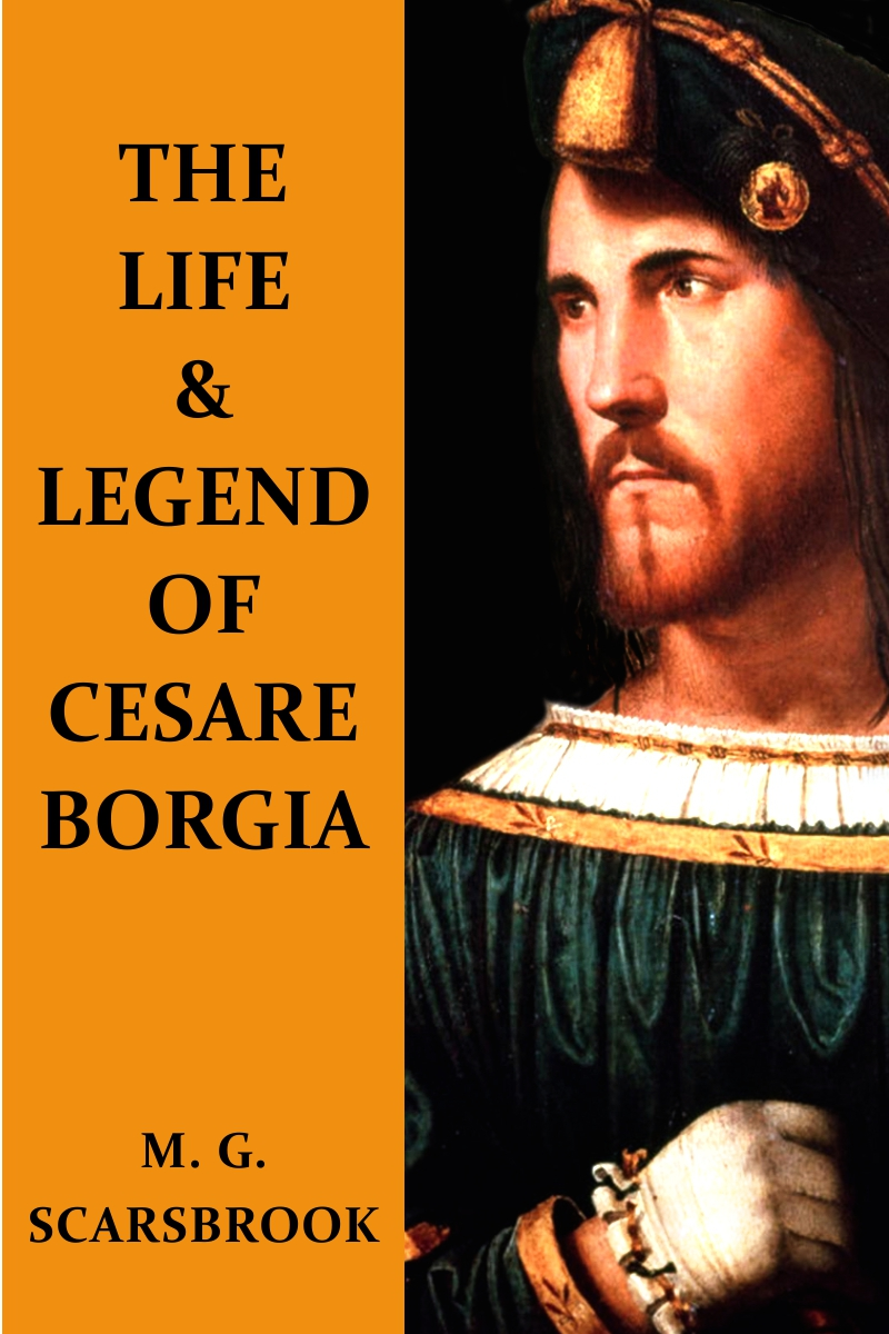 The Life & Legend Of Cesare Borgia By: M. G. Scarsbrook