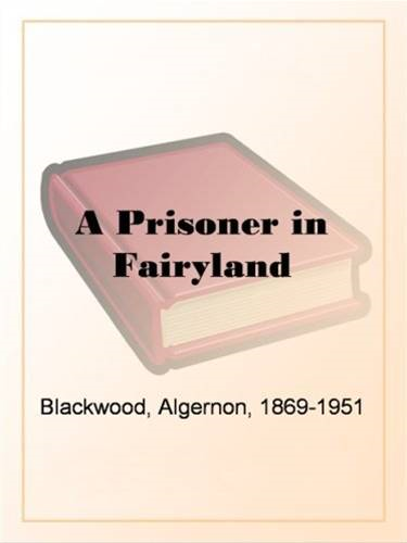 A Prisoner In Fairyland By: Algernon Blackwood