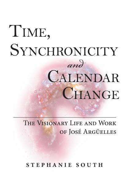 Time, Synchronicity and Calendar Change: The Visionary Life and Work of Jose Arguelles By: Stephanie South