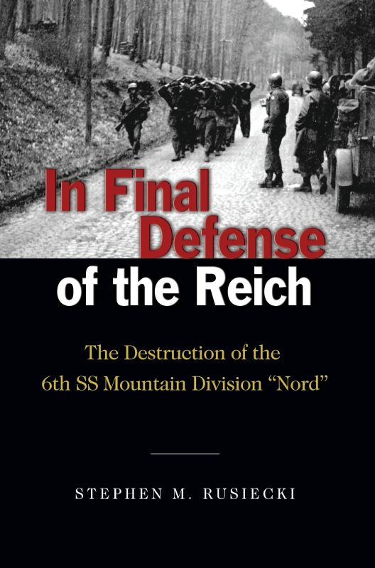 "In Final Defense of the Reich: The Destruction of the 6th SS Mountain Division ""Nord"" By: Stephen M.  Rusiecki"
