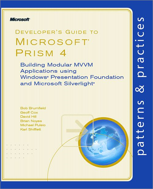 Developer's Guide to Microsoft® Prism 4: Building Modular MVVM Applications with Windows® Presentation Foundation and Microsoft Silverlight® By: Bob Brumfield,Brian Noyes,David  Hill,Geoff Cox,Karl Shifflett,Michael Puleio