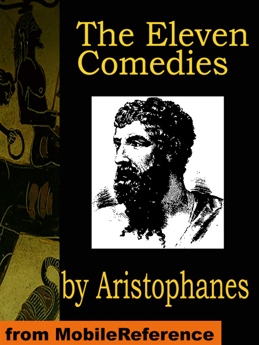 The Eleven Comedies: Includes: Knights, Acharnaians, Peace, Lysistrata, The Clouds, The Wasps, The Birds, The Frogs, The Thesmophoriazusae, The Ecclesiazusae, And Plutus (Mobi Classics)